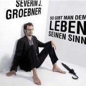 Severin J. Groebner - So gibt man dem Leben seinen Sinn